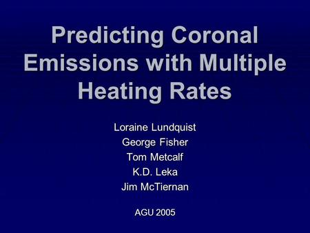 Predicting Coronal Emissions with Multiple Heating Rates Loraine Lundquist George Fisher Tom Metcalf K.D. Leka Jim McTiernan AGU 2005.