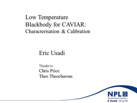 E Usadi, NPL Low Temperature Blackbody for CAVIAR: Characterisation & Calibration Eric Usadi Thanks to Chris Price Theo Theocharous Title E Usadi 02Jun08.