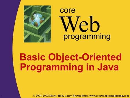 © 2001-2002 Marty Hall, Larry Brown  Web core programming 1 Basic Object-Oriented Programming in Java.