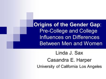 Origins of the Gender Gap: Pre-College and College Influences on Differences Between Men and Women Linda J. Sax Casandra E. Harper University of California.