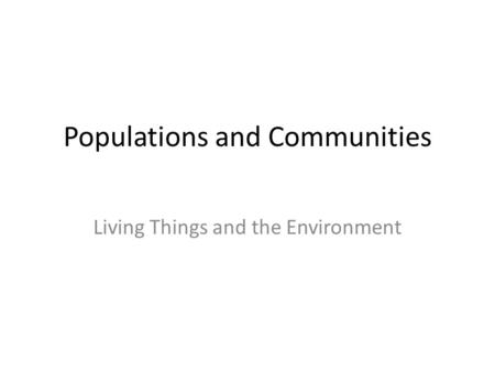 Populations and Communities Living Things and the Environment.