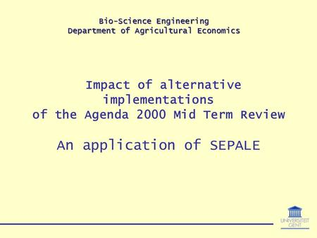 Bio-Science Engineering Department of Agricultural Economics Impact of alternative implementations of the Agenda 2000 Mid Term Review An application of.