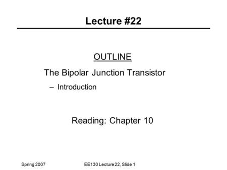 Spring 2007EE130 Lecture 22, Slide 1 Lecture #22 OUTLINE The Bipolar Junction Transistor – Introduction Reading: Chapter 10.