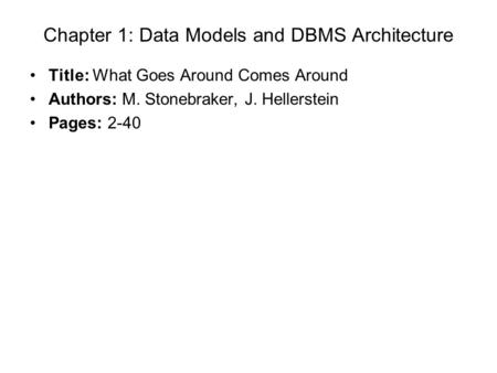 Chapter 1: Data Models and DBMS Architecture Title: What Goes Around Comes Around Authors: M. Stonebraker, J. Hellerstein Pages: 2-40.