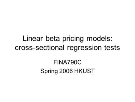 Linear beta pricing models: cross-sectional regression tests FINA790C Spring 2006 HKUST.