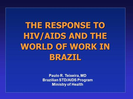 THE RESPONSE TO HIV/AIDS AND THE WORLD OF WORK IN BRAZIL Paulo R. Teixeira, MD Brazilian STD/AIDS Program Ministry of Health.