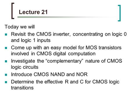 Lecture 21 Today we will Revisit the CMOS inverter, concentrating on logic 0 and logic 1 inputs Come up with an easy model for MOS transistors involved.