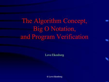 © Love Ekenberg The Algorithm Concept, Big O Notation, and Program Verification Love Ekenberg.