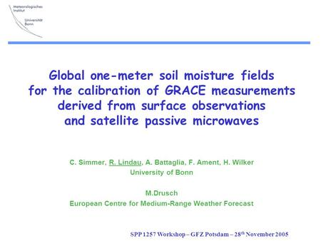 SPP 1257 Workshop – GFZ Potsdam – 28 th November 2005 Global one-meter soil moisture fields for the calibration of GRACE measurements derived from surface.