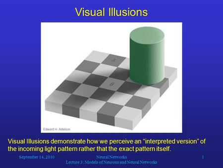 "September 14, 2010Neural Networks Lecture 3: Models of Neurons and Neural Networks 1 Visual Illusions demonstrate how we perceive an ""interpreted version"""