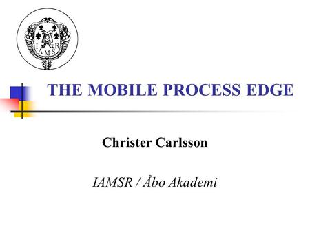 THE MOBILE PROCESS EDGE Christer Carlsson IAMSR / Åbo Akademi.