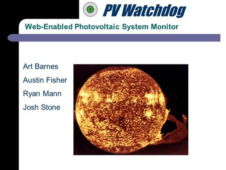 PV Watchdog Web-Enabled Photovoltaic System Monitor Art Barnes Austin Fisher Ryan Mann Josh Stone.