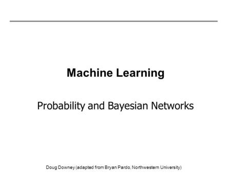 Doug Downey (adapted from Bryan Pardo, Northwestern University) Machine Learning Probability and Bayesian Networks.