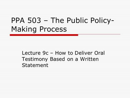 PPA 503 – The Public Policy- Making Process Lecture 9c – How to Deliver Oral Testimony Based on a Written Statement.