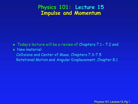 Physics 101: Lecture 15, Pg 1 Physics 101: Lecture 15 Impulse and Momentum l Today's lecture will be a review of Chapters 7.1 - 7.2 and l New material: