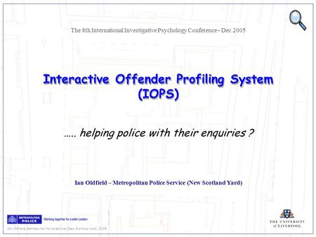 Ian Oldfield, Metropolitan Police Service (New Scotland Yard), 2005. Interactive Offender Profiling System (IOPS) Ian Oldfield – Metropolitan Police Service.