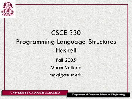 UNIVERSITY OF SOUTH CAROLINA Department of Computer Science and Engineering CSCE 330 Programming Language Structures Haskell Fall 2005 Marco Valtorta