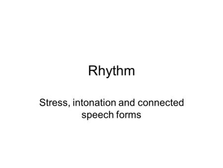 Rhythm Stress, intonation and connected speech forms.