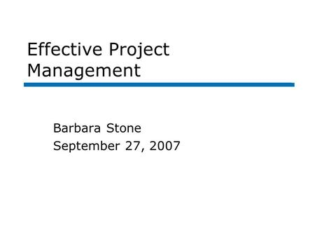 Effective Project Management Barbara Stone September 27, 2007.