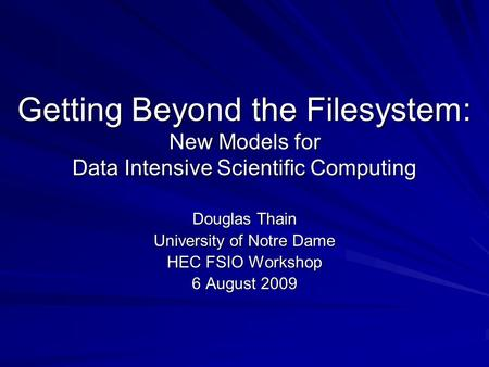 Getting Beyond the Filesystem: New Models for Data Intensive Scientific Computing Douglas Thain University of Notre Dame HEC FSIO Workshop 6 August 2009.