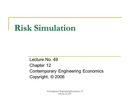 Contemporary Engineering Economics, 4 th edition, © 2007 Risk Simulation Lecture No. 49 Chapter 12 Contemporary Engineering Economics Copyright, © 2006.