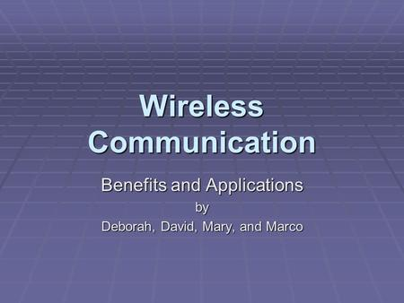 Wireless Communication Benefits and Applications by Deborah, David, Mary, and Marco.