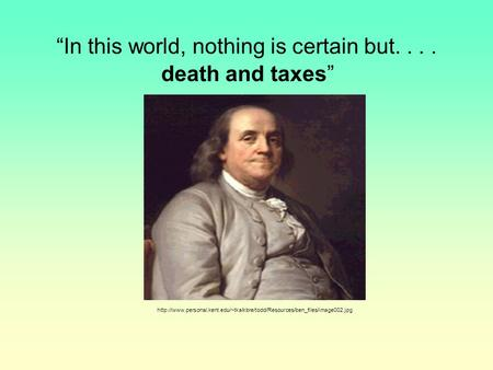 """In this world, nothing is certain but....  death and taxes"""