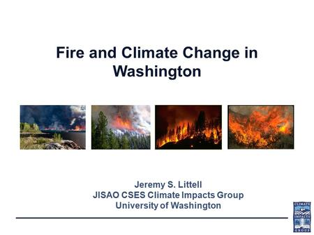 Fire and Climate Change in Washington Jeremy S. Littell JISAO CSES Climate Impacts Group University of Washington.