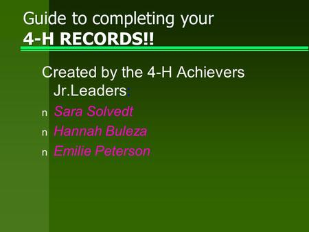 Guide to completing your 4-H RECORDS!! Created by the 4-H Achievers Jr.Leaders : n Sara Solvedt n Hannah Buleza n Emilie Peterson.