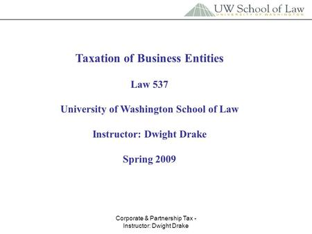 Corporate & Partnership Tax - Instructor: Dwight Drake Taxation of Business Entities Law 537 University of Washington School of Law Instructor: Dwight.