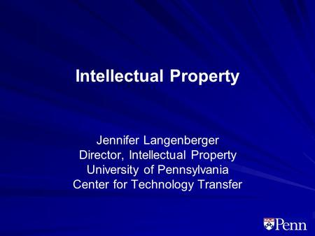 Intellectual Property Jennifer Langenberger Director, Intellectual Property University of Pennsylvania Center for Technology Transfer.