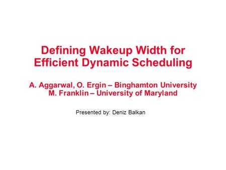 Defining Wakeup Width for Efficient Dynamic Scheduling A. Aggarwal, O. Ergin – Binghamton University M. Franklin – University of Maryland Presented by: