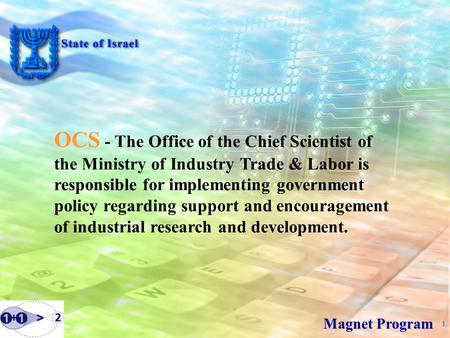 1 Magnet Program OCS - The Office of the Chief Scientist of the Ministry of Industry Trade & Labor is responsible for implementing government policy regarding.