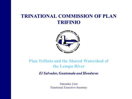 TRINATIONAL COMMISSION OF PLAN TRIFINIO Plan Trifinio and the Shared Watershed of the Lempa River El Salvador, Guatemala and Honduras Mercedes Llort Trinational.