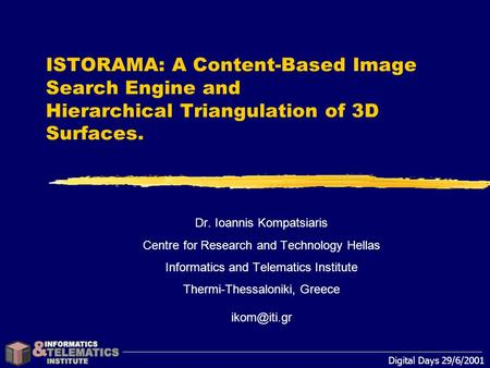Digital Days 29/6/2001 ISTORAMA: A Content-Based Image Search Engine and Hierarchical Triangulation of 3D Surfaces. Dr. Ioannis Kompatsiaris Centre for.