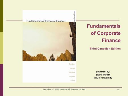 Copyright © 2006 McGraw Hill Ryerson Limited10-1 prepared by: Sujata Madan McGill University Fundamentals of Corporate Finance Third Canadian Edition.