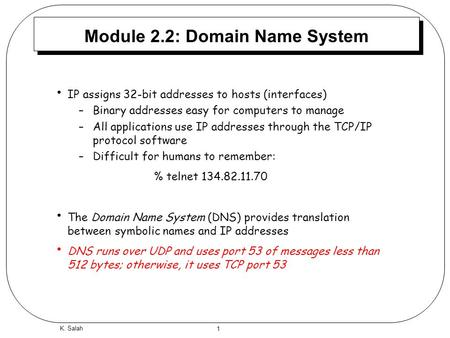 1 K. Salah Module 2.2: Domain Name System IP assigns 32-bit addresses to hosts (interfaces) –Binary addresses easy for computers to manage –All applications.