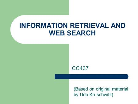 INFORMATION RETRIEVAL AND WEB SEARCH CC437 (Based on original material by Udo Kruschwitz)
