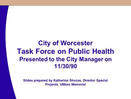 City of Worcester Task Force on Public Health Presented to the City Manager on 11/30/90 Slides prepared by Katherine Shocas, Director Special Projects,