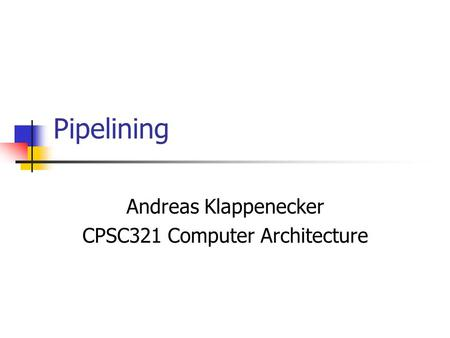 Pipelining Andreas Klappenecker CPSC321 Computer Architecture.