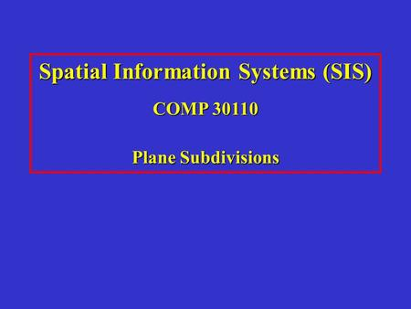 Spatial Information Systems (SIS) COMP 30110 Plane Subdivisions.
