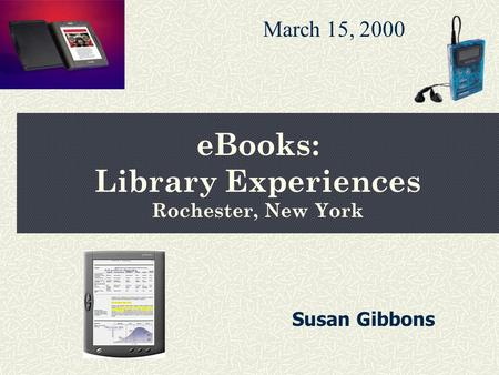 eBooks: Library Experiences Rochester, New York March 15, 2000 Susan Gibbons.