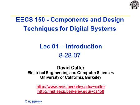 4/17/2017 EECS 150 - Components and Design Techniques for Digital Systems Lec 01 – Introduction 8-28-07 David Culler Electrical Engineering and Computer.