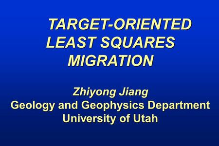 TARGET-ORIENTED LEAST SQUARES MIGRATION Zhiyong Jiang Geology and Geophysics Department University of Utah.