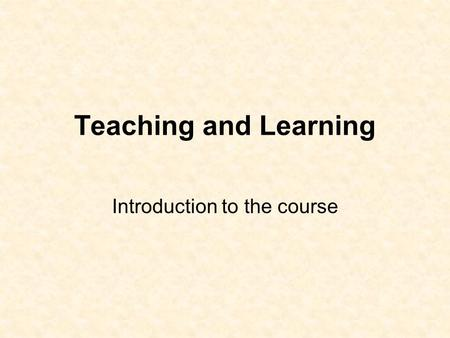 Teaching and Learning Introduction to the course.