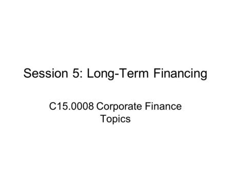 Session 5: Long-Term Financing C15.0008 Corporate Finance Topics.