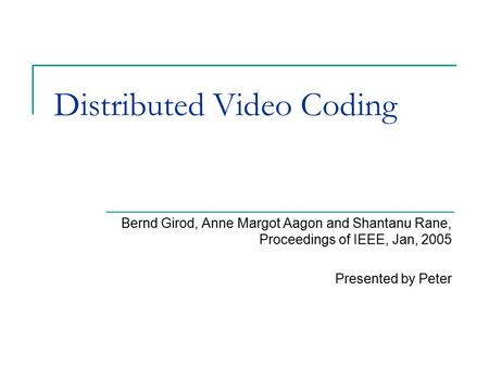 Distributed Video Coding Bernd Girod, Anne Margot Aagon and Shantanu Rane, Proceedings of IEEE, Jan, 2005 Presented by Peter.
