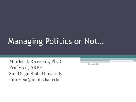 Managing Politics or Not… Marilee J. Bresciani, Ph.D. Professor, ARPE San Diego State University Bresciani, M.J.