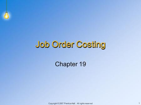 Copyright © 2007 Prentice-Hall. All rights reserved 1 Job Order Costing Chapter 19.