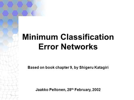 Minimum Classification Error Networks Based on book chapter 9, by Shigeru Katagiri Jaakko Peltonen, 28 th February, 2002.